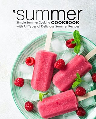 A Summer Cookbook: Simple Summer Cooking with All Types of Delicious Summer Recipes