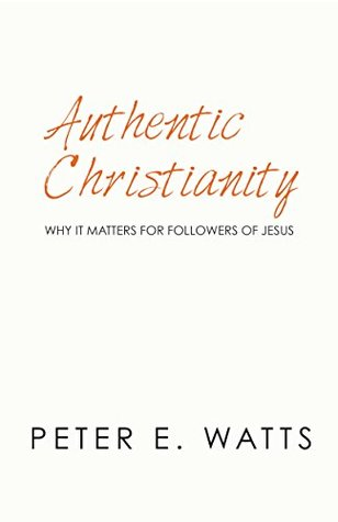 Authentic Christianity by Peter E. Watts