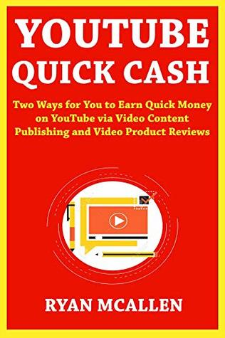 YouTube Quick Cash: Two Ways for You to Earn Quick Money on YouTube via Video Content Publishing and Video Product Reviews