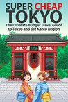 Super Cheap Tokyo: The Ultimate Budget Travel Guide to Tokyo and the Kanto Region (Super Cheap Japan Book 3)