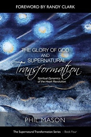 The Glory of God and Supernatural Transformation: Spiritual Dynamics of the Heart Revolution (The Supernatural Transformation Series Book 4)