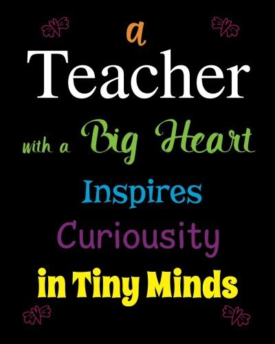 Teacher with a Big Heart Inspires Curiousity in Tiny Minds: Quote Notebook, Journal, Diary ~ Unique Inspirational Gift for Teacher Thank You, End of Year, Retirement, Graditude