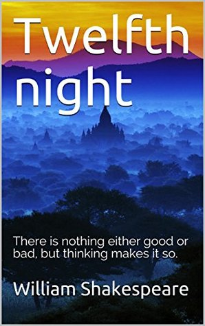 Twelfth night: There is nothing either good or bad, but thinking makes it so.