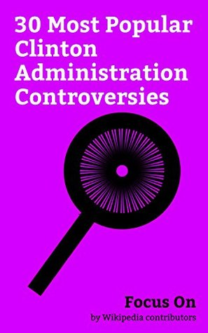 Focus On: 30 Most Popular Clinton Administration Controversies: Impeachment of Bill Clinton, Waco Siege, Clinton–Lewinsky Scandal, Vince Foster, Whitewater ... care plan of 1993, 9/11 Commission, etc.