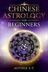 Chinese Astrology for Beginners by Althea S.T.