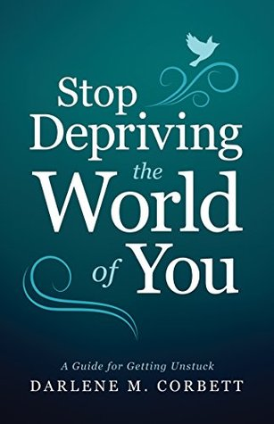 Stop Depriving the World of You by Darlene Corbett