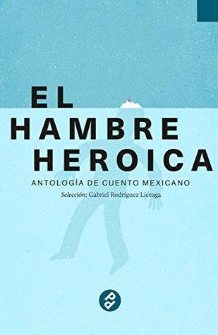 El hambre heroica: Antología de cuento mexicano
