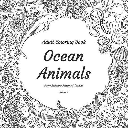 Ocean Animals - Adult Coloring Book - Stress Relieving Patterns & Designs - Volume 1: More than 50 unique, fabulous, delicately designed & inspiringly intricate stress relieving patterns & designs!
