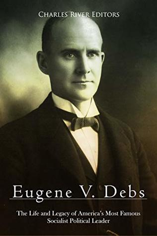 Eugene V. Debs: The Life and Legacy of America's Most Famous Socialist Political Leader