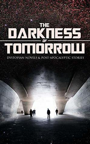 THE DARKNESS OF TOMORROW - Dystopian Novels & Post-Apocalyptic Stories: Iron Heel, The Time Machine, The First Men in the Moon, Gulliver's Travels, Equality, ... Man, After London, The Conquest of America…