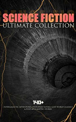 Science Fiction Ultimate Collection: 140+ Intergalactic Adventures, Dystopian Novels, Lost World Classics & Post-Apocalyptic Stories: The Outlaws of Mars, ... A Martian Odyssey, A Columbus of Space…