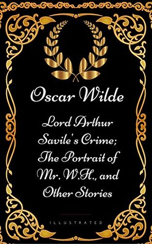 Lord Arthur Savile's Crime; The Portrait of Mr. W.H., and Other Stories: By Oscar Wilde - Illustrated