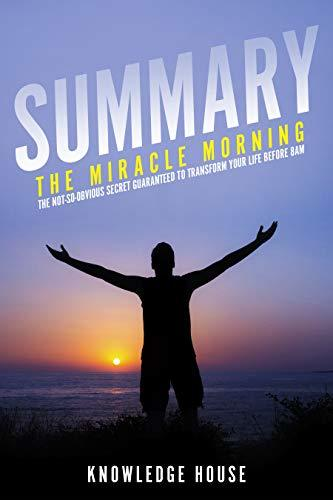 Summary: The Miracle Morning: The Not-So-Obvious Secret Guaranteed To Transform Your Life Before 8AM By: Hal Elrod