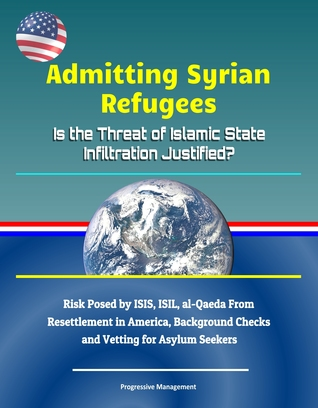 Admitting Syrian Refugees: Is the Threat of Islamic State Infiltration Justified? Risk Posed by ISIS, ISIL, al-Qaeda From Resettlement in America, Background Checks and Vetting for Asylum Seekers