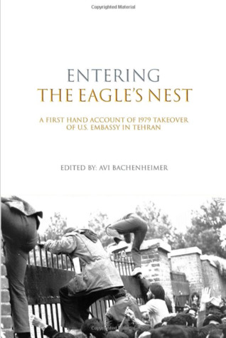 Entering the Eagle's Nest: A First Hand Account of 1979 Takeover of US Embassy in Tehran