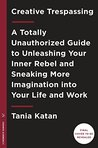 Creative Trespassing: A Totally Unauthorized Guide to Sneaking More Imagination into Your Life and Work
