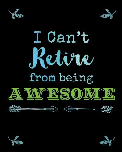 Funny Retirement Journal I Can't Retire from Being Awesome: Retired Humor Quote Notebook, Journal, Diary, Great Retiree Gifts, Unique Inspirational ... Retirement, Gratitude Notes and Thoughts