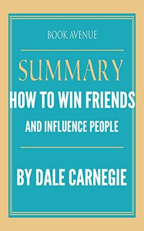 Summary of How to Win Friends and Influence People: by Dale Carnegie