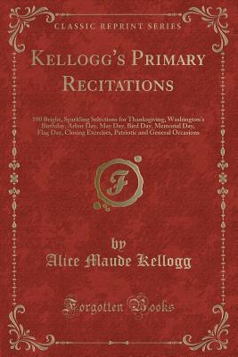 Kellogg's Primary Recitations: 100 Bright, Sparkling Selections for Thanksgiving, Washington's Birthday, Arbor Day, May Day, Bird Day, Memorial Day, Flag Day, Closing Exercises, Patriotic and General Occasions
