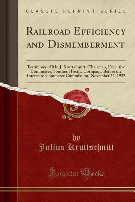Railroad Efficiency and Dismemberment: Testimony of Mr. J. Kruttschnitt, Chairman, Executive Committee, Southern Pacific Company, Before the Interstate Commerce Commission, November 22, 1922