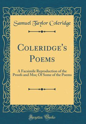 Coleridge's Poems: A Facsimile Reproduction of the Proofs and Mss; Of Some of the Poems