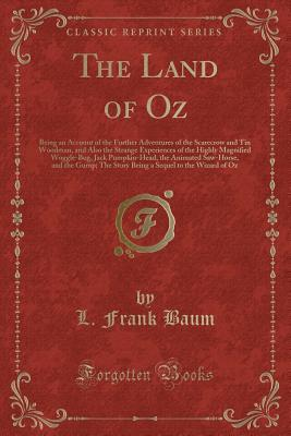 The Land of Oz: Being an Account of the Further Adventures of the Scarecrow and Tin Woodman, and Also the Strange Experiences of the Highly Magnified Woggle-Bug, Jack Pumpkin-Head, the Animated Saw-Horse, and the Gump; The Story Being a Sequel to the Wiza