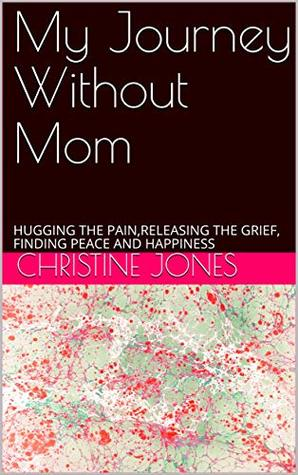 My Journey Without Mom: HUGGING THE PAIN,RELEASING THE GRIEF, FINDING PEACE AND HAPPINESS