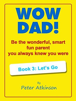 Wow Dad! Be the wonderful, smart, fun parent you always knew you were : Book 3: Let's Go
