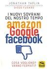 I Nuovi Sovrani del Nostro Tempo: Amazon Google Facebook: Cosa vogliono? Vanno fermati?