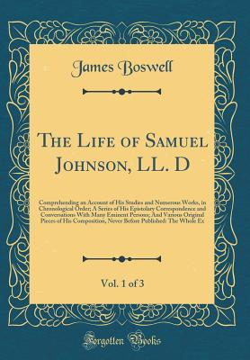 The Life of Samuel Johnson, LL. D, Vol. 1 of 3: Comprehending an Account of His Studies and Numerous Works, in Chronological Order; A Series of His Epistolary Correspondence and Conversations with Many Eminent Persons; And Various Original Pieces of His C