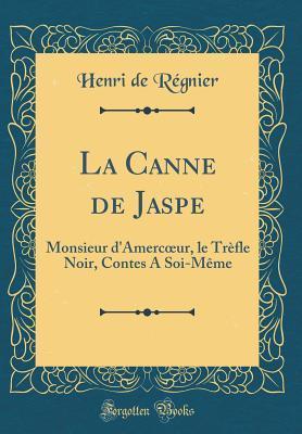 La Canne de Jaspe: Monsieur d'Amercoeur, Le Tr�fle Noir, Contes a Soi-M�me