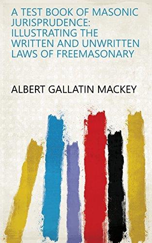 A Test Book of Masonic Jurisprudence: Illustrating the Written and Unwritten Laws of Freemasonary
