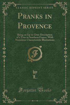Pranks in Provence: Being an Up-To-Date Description of a Tour in Southern France, with Numerous Characteristic Illustrations
