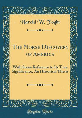 The Norse Discovery of America: With Some Reference to Its True Significance; An Historical Thesis