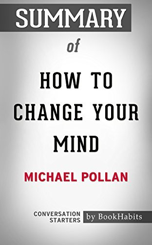Summary of How to Change Your Mind: What the New Science of Psychedelics Teaches Us About Consciousness, Dying, Addiction, Depression, and Transcendence: Conversation Starters