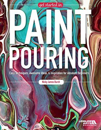Get Started In Paint Pouring: Easy Techniques, Awesome Ideas, & Inspiration for the Absolute Beginners