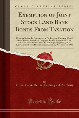 Exemption of Joint Stock Land Bank Bonds from Taxation: Hearings Before the Committee on Banking and Currency, United States Senate, Sixty-Sixth Congress, Second Session on S. 3109, a Bill to Amend Section 26 of the ACT Approved July 17, 1916, Known as Th
