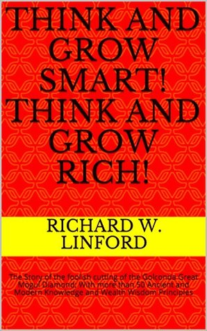Think and Grow Smart! Think and Grow Rich!: The Story of the foolish cutting of the Golconda Great Mogul Diamond; With more than 50 Ancient and Modern Knowledge and Wealth Wisdom Principles