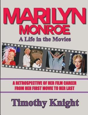 Marilyn Monroe, A Life in the Movies: A Retrospective of Her Film Career from her First Movie to Her Last