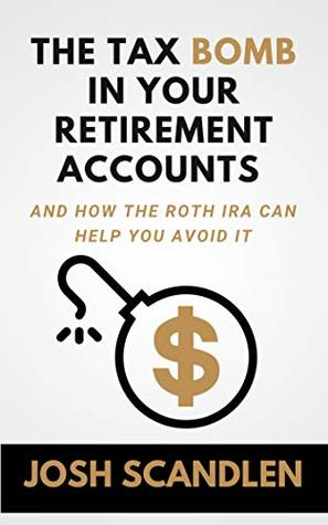 The Tax Bomb In Your Retirement Accounts: How The Roth IRA Helps You Avoid It (Scandlen Sustainable Wealth Series Book 2)