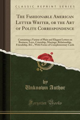 The Fashionable American Letter Writer, or the Art of Polite Correspondence: Containing a Variety of Plain and Elegant Letters on Business, Love, Courtship, Marriage, Relationship, Friendship, &C., With Forms of Complementary Cards