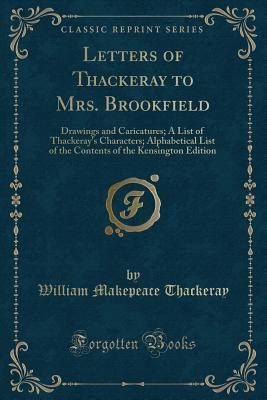 Letters of Thackeray to Mrs. Brookfield: Drawings and Caricatures; A List of Thackeray's Characters; Alphabetical List of the Contents of the Kensington Edition