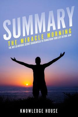 Summary of the Miracle Morning: The Not-So-Obvious Secret Guaranteed to Transform Your Life Before 8am