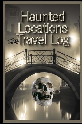 Travel Log of Haunted Locations: A Ghost Hunters Journal of Paranormal Investigations