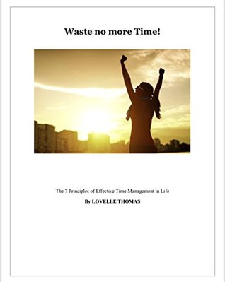 Waste No More Time !: The 7 Principles of Effective Time Management in Life