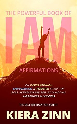 The Powerful Book of I Am Affirmations: An Inspirational, Empowering & Positive Script of Self Affirmations for Attracting Happiness & Success