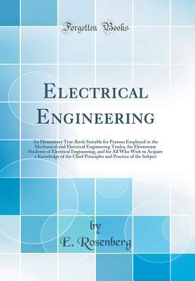 Electrical Engineering: An Elementary Text-Book Suitable for Persons Employed in the Mechanical and Electrical Engineering Trades, for Elementary Students of Electrical Engineering, and for All Who Wish to Acquire a Knowledge of the Chief Principles and P