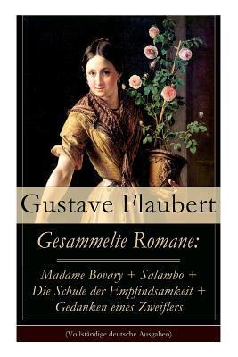 Gesammelte Romane: Madame Bovary + Salambo + Die Schule Der Empfindsamkeit + Gedanken Eines Zweiflers (Vollst�ndige Deutsche Ausgaben)