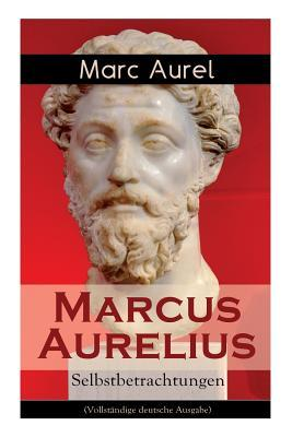 Marcus Aurelius: Selbstbetrachtungen (Vollst�ndige Deutsche Ausgabe)