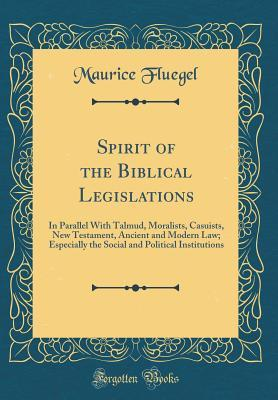 Spirit of the Biblical Legislations: In Parallel with Talmud, Moralists, Casuists, New Testament, Ancient and Modern Law; Especially the Social and Political Institutions